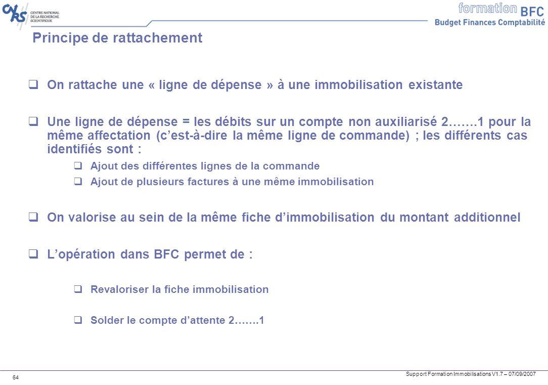 Support Formation Immobilisations V1.7 – 07/09/2007 64 Principe de rattachement On rattache une « ligne de dépense » à une immobilisation existante Un