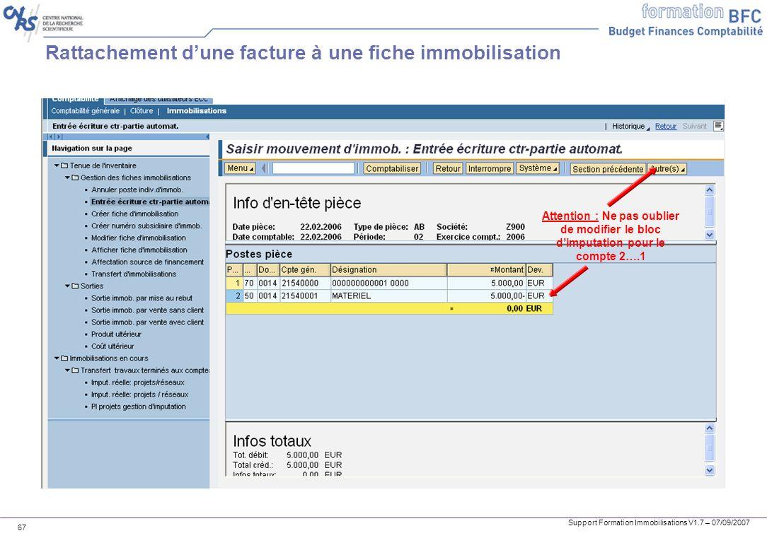 Support Formation Immobilisations V1.7 – 07/09/2007 67 Rattachement dune facture à une fiche immobilisation Attention : Ne pas oublier de modifier le