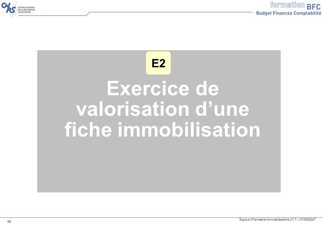 Support Formation Immobilisations V1.7 – 07/09/2007 68 Exercice de valorisation dune fiche immobilisation E2