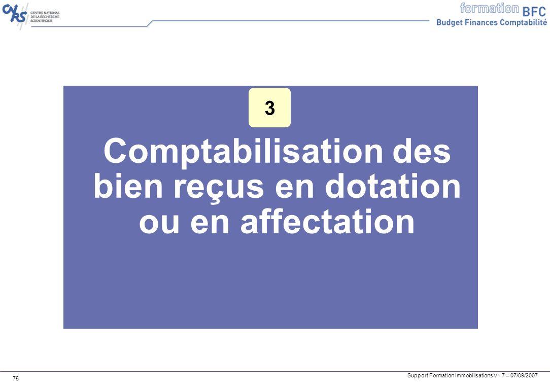 Support Formation Immobilisations V1.7 – 07/09/2007 75 Comptabilisation des bien reçus en dotation ou en affectation 3