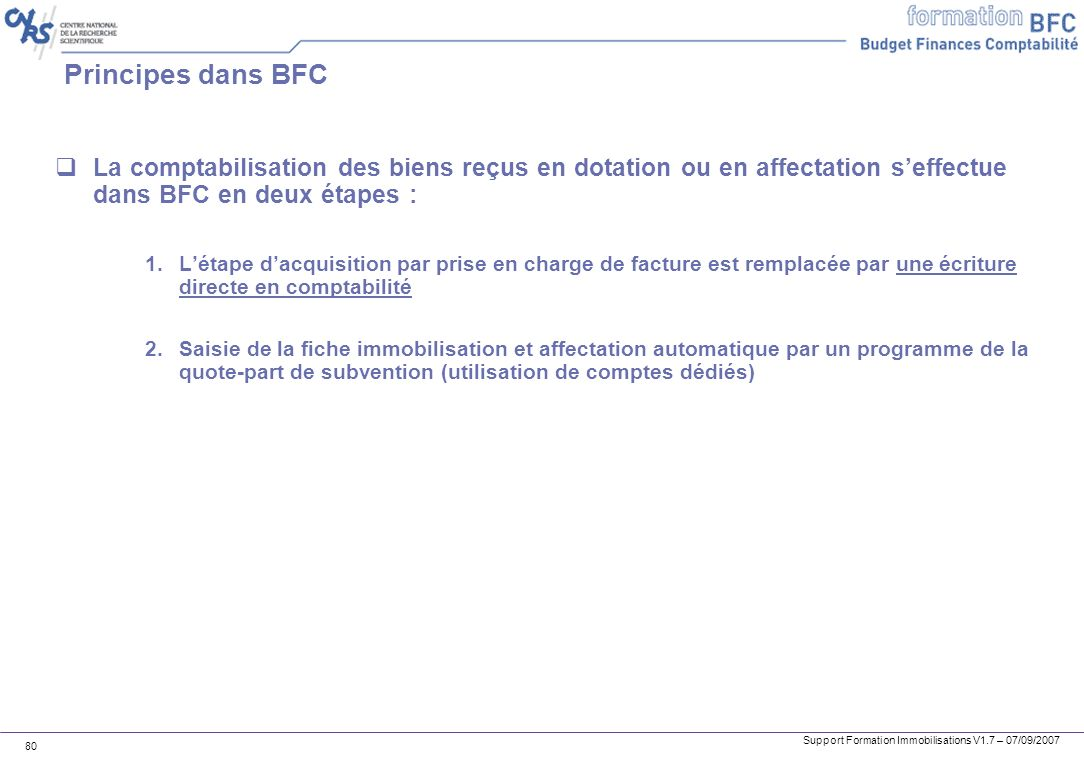 Support Formation Immobilisations V1.7 – 07/09/2007 80 Principes dans BFC La comptabilisation des biens reçus en dotation ou en affectation seffectue