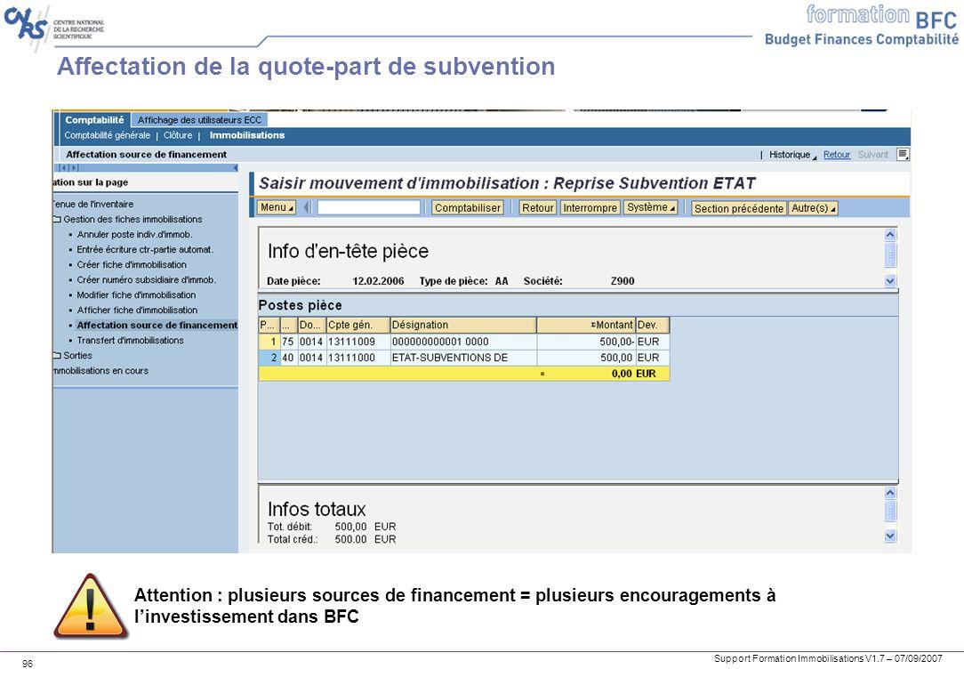 Support Formation Immobilisations V1.7 – 07/09/2007 96 Affectation de la quote-part de subvention Attention : plusieurs sources de financement = plusi