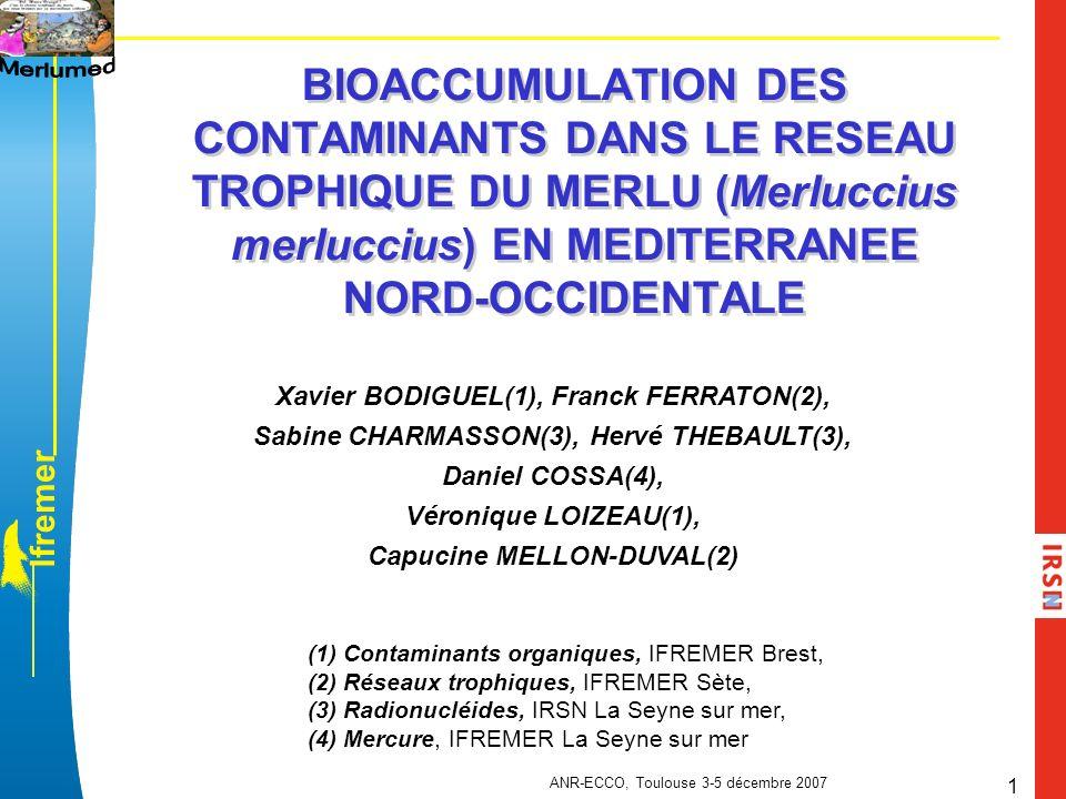 l f r e m e r ANR-ECCO, Toulouse 3-5 décembre 2007 2 Durée: 2003 - 2008 MERLUMED: programme pluridisciplinaire et multi-organismes Programmes de rattachement: ANR-ECCO 2005-2008 12 laboratoires, 30aine de personnes: TECHNIQUES DE PECHE RESEAU TROPHIQUE CONTAMINANTS PARAMETRES BIOLOGIQUES SYSCOLAG 2003-2007 PNEC 2003-2006 MEDICIS 2002-2008 Sète Brest Nantes Palavas les Flots Boulogne-sur- mer IRSN La Seyne sur mer Stony Brook University New York CEREGE Aix en Provence CNRS Marseille Arcachon Bordeaux IFREMER