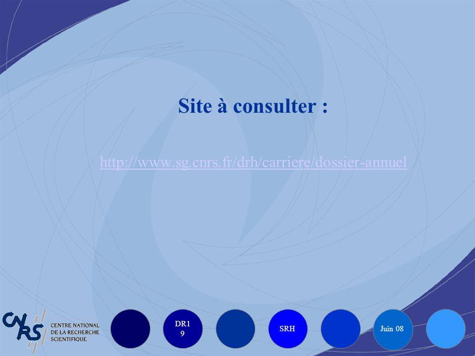 DR1 9 SRH Juin 08 Site à consulter : http://www.sg.cnrs.fr/drh/carriere/dossier-annuel