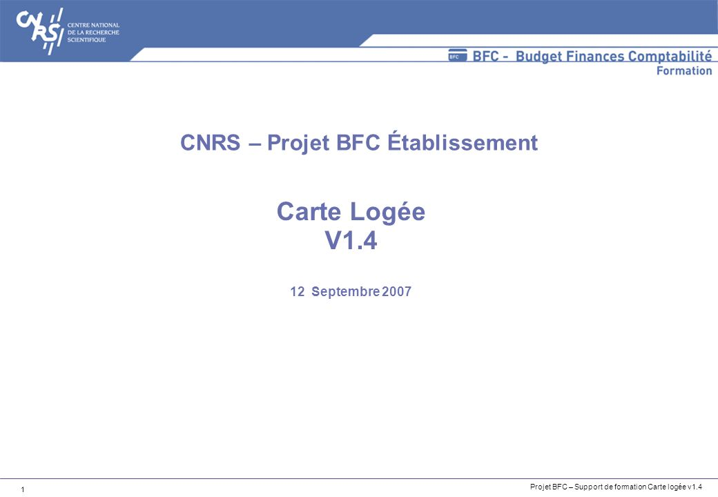 Projet BFC – Support de formation Carte logée v1.4 1 Carte Logée V1.4 12 Septembre 2007 CNRS – Projet BFC Établissement