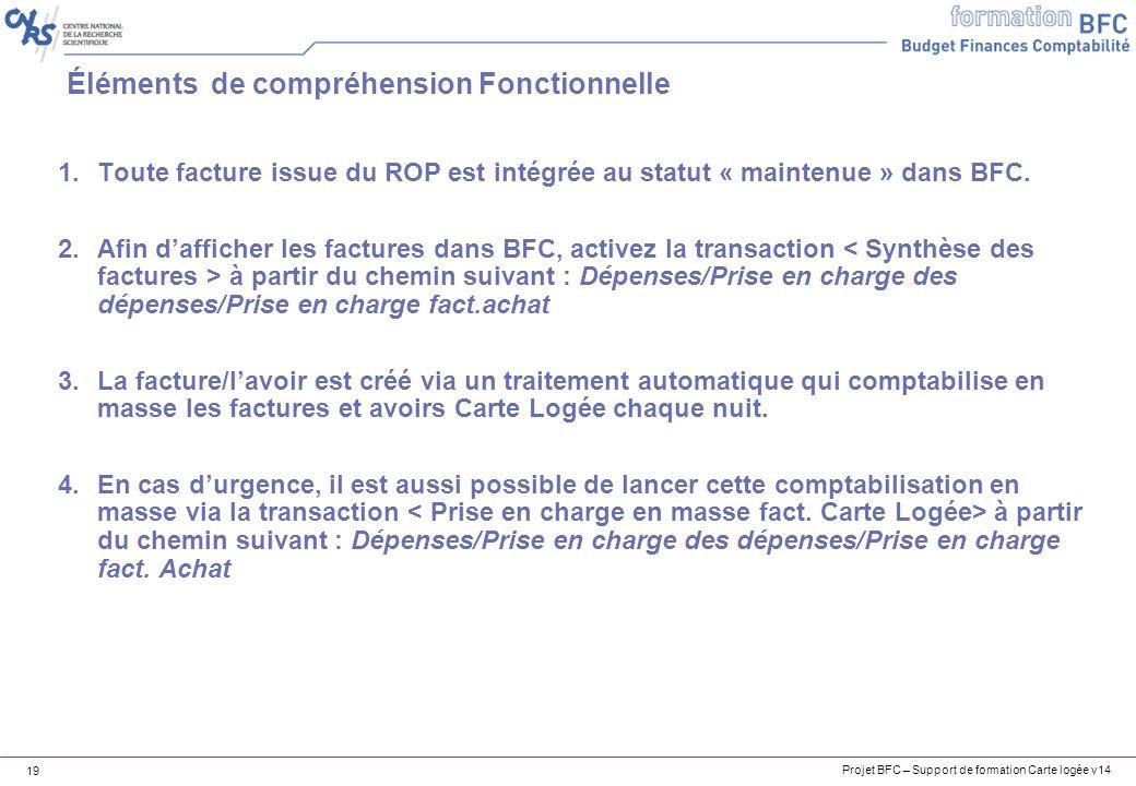 Projet BFC – Support de formation Carte logée v14 19 Éléments de compréhension Fonctionnelle 1.Toute facture issue du ROP est intégrée au statut « maintenue » dans BFC.