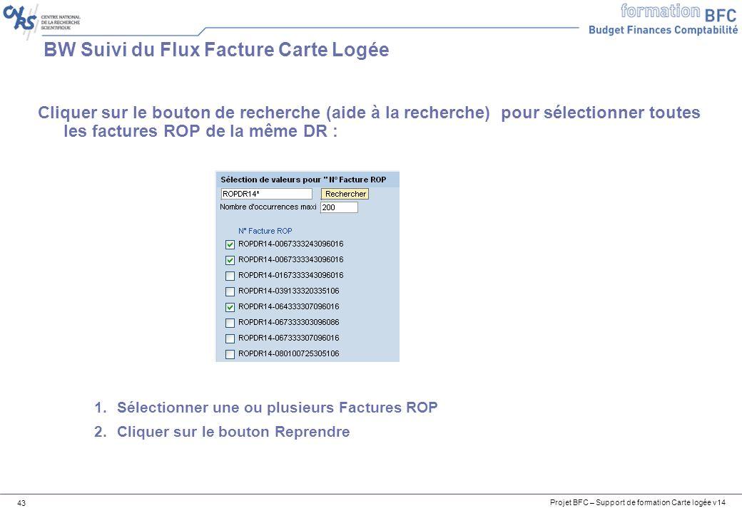 Projet BFC – Support de formation Carte logée v14 43 BW Suivi du Flux Facture Carte Logée Cliquer sur le bouton de recherche (aide à la recherche) pour sélectionner toutes les factures ROP de la même DR : 1.Sélectionner une ou plusieurs Factures ROP 2.Cliquer sur le bouton Reprendre