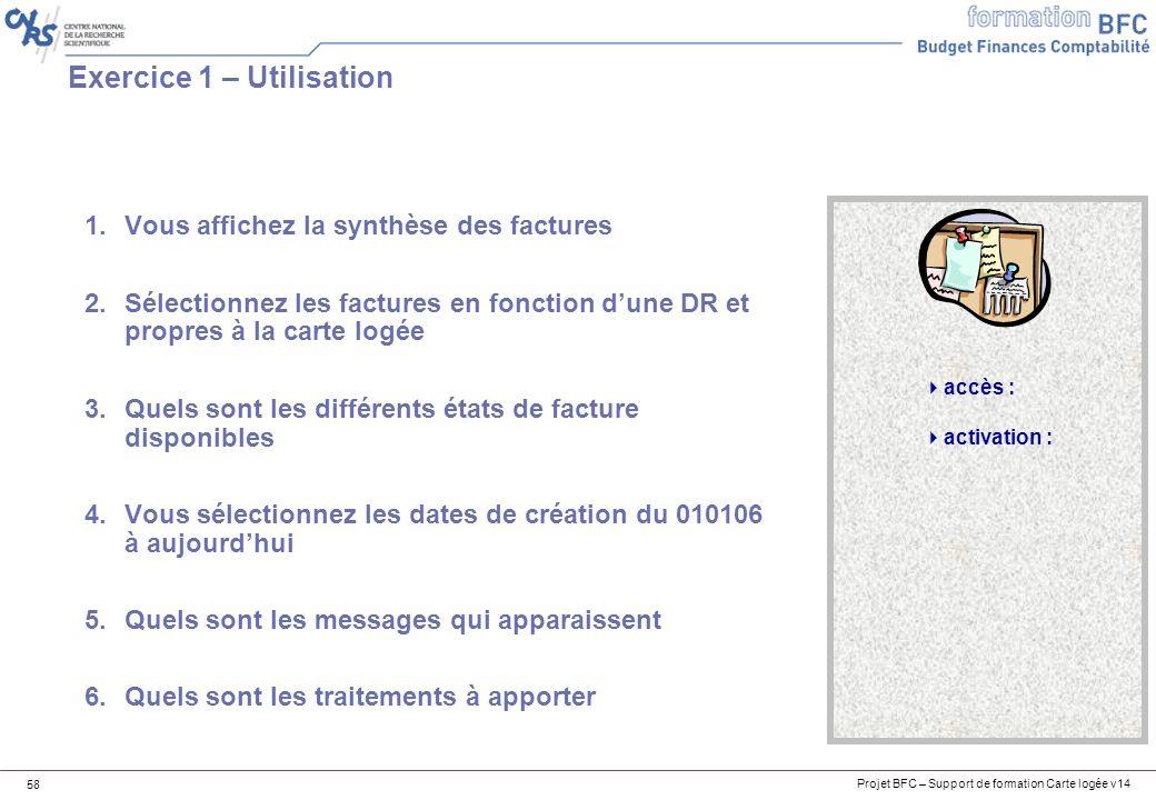 Projet BFC – Support de formation Carte logée v14 58 Exercice 1 – Utilisation accès : activation : 1.Vous affichez la synthèse des factures 2.Sélectio