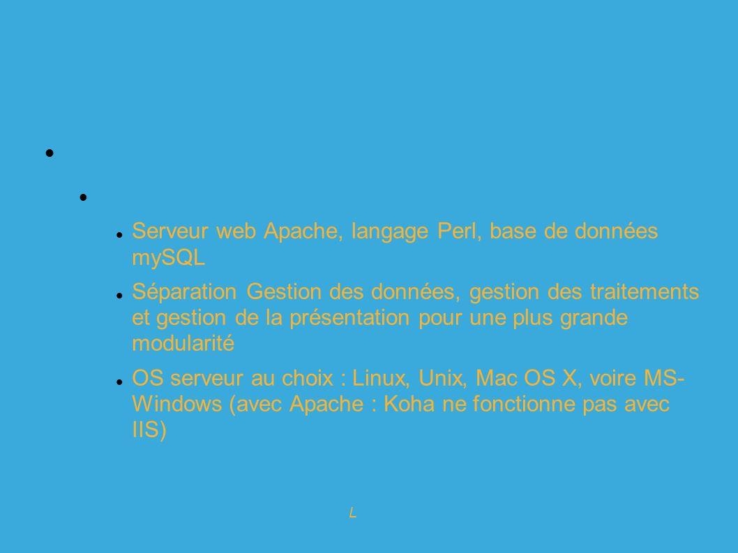 Expert en logiciels Libres pour l info-doc Koha : historique Plate-forme technique 100% web : Coté serveur : Serveur web Apache, langage Perl, base de données mySQL Séparation Gestion des données, gestion des traitements et gestion de la présentation pour une plus grande modularité OS serveur au choix : Linux, Unix, Mac OS X, voire MS- Windows (avec Apache : Koha ne fonctionne pas avec IIS)