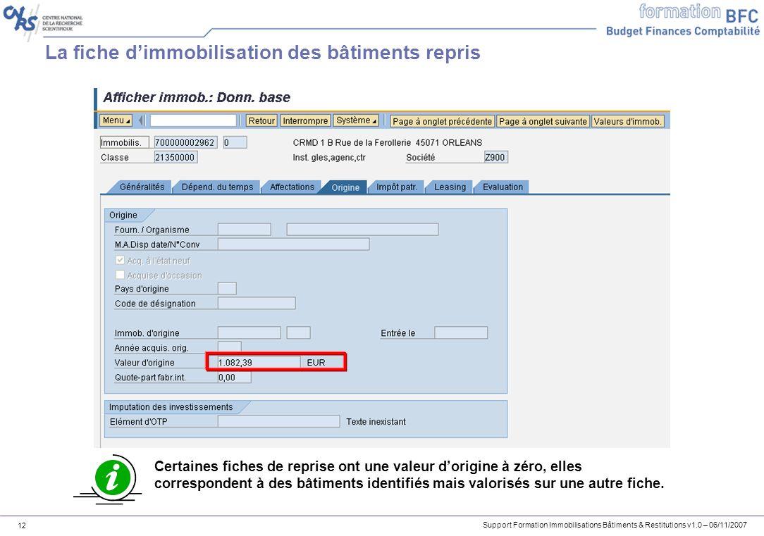 Support Formation Immobilisations Bâtiments & Restitutions v1.0 – 06/11/2007 12 La fiche dimmobilisation des bâtiments repris Certaines fiches de repr