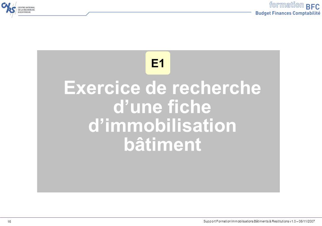 Support Formation Immobilisations Bâtiments & Restitutions v1.0 – 06/11/2007 15 Exercice de recherche dune fiche dimmobilisation bâtiment E1