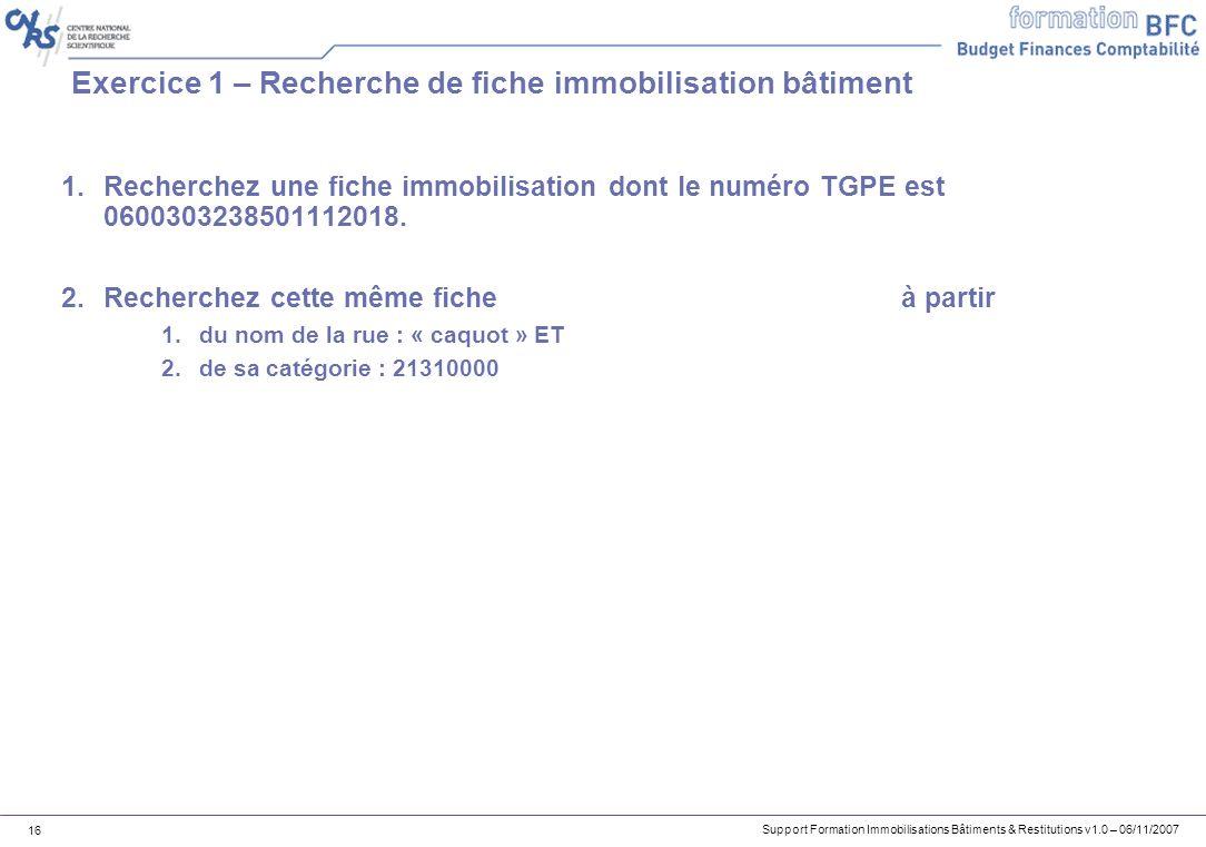 Support Formation Immobilisations Bâtiments & Restitutions v1.0 – 06/11/2007 16 Exercice 1 – Recherche de fiche immobilisation bâtiment 1.Recherchez u