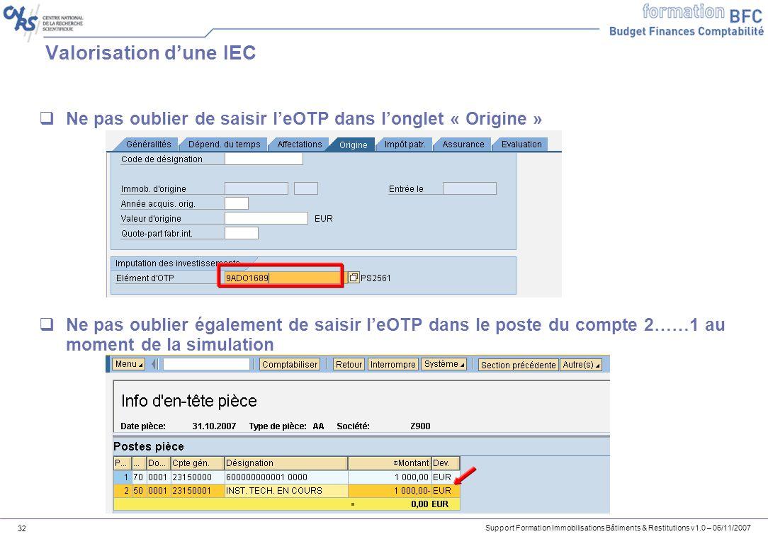 Support Formation Immobilisations Bâtiments & Restitutions v1.0 – 06/11/2007 32 Valorisation dune IEC Ne pas oublier de saisir leOTP dans longlet « Or