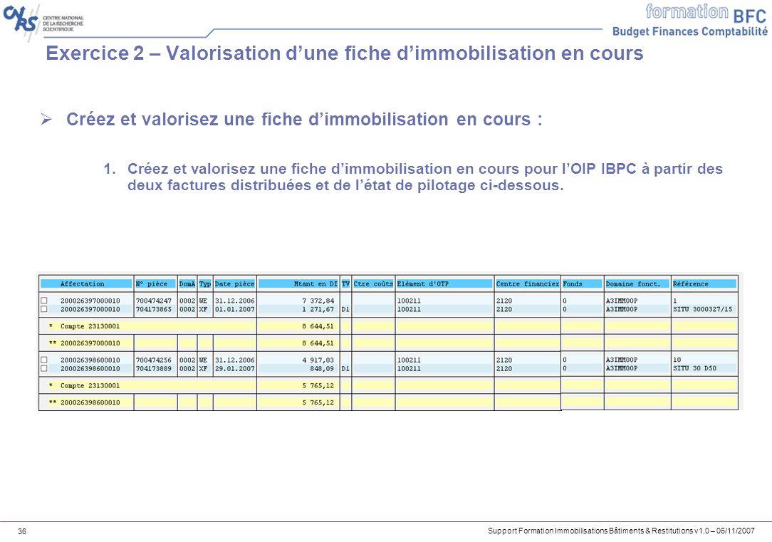Support Formation Immobilisations Bâtiments & Restitutions v1.0 – 06/11/2007 36 Exercice 2 – Valorisation dune fiche dimmobilisation en cours Créez et