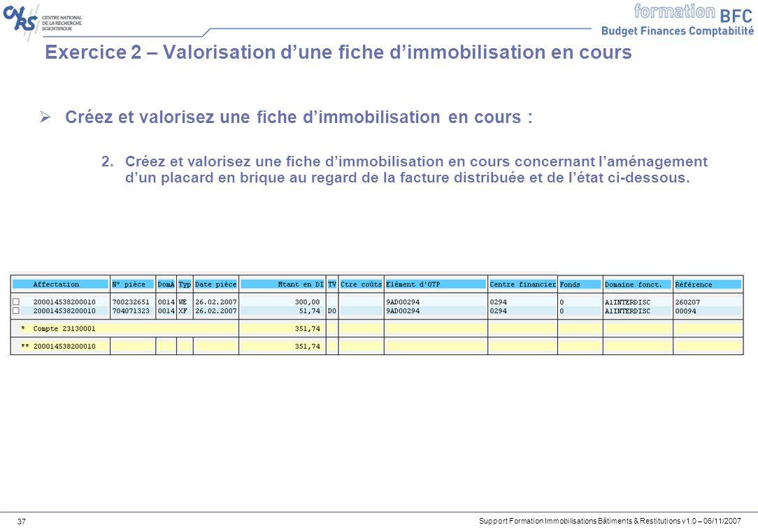 Support Formation Immobilisations Bâtiments & Restitutions v1.0 – 06/11/2007 37 Exercice 2 – Valorisation dune fiche dimmobilisation en cours Créez et