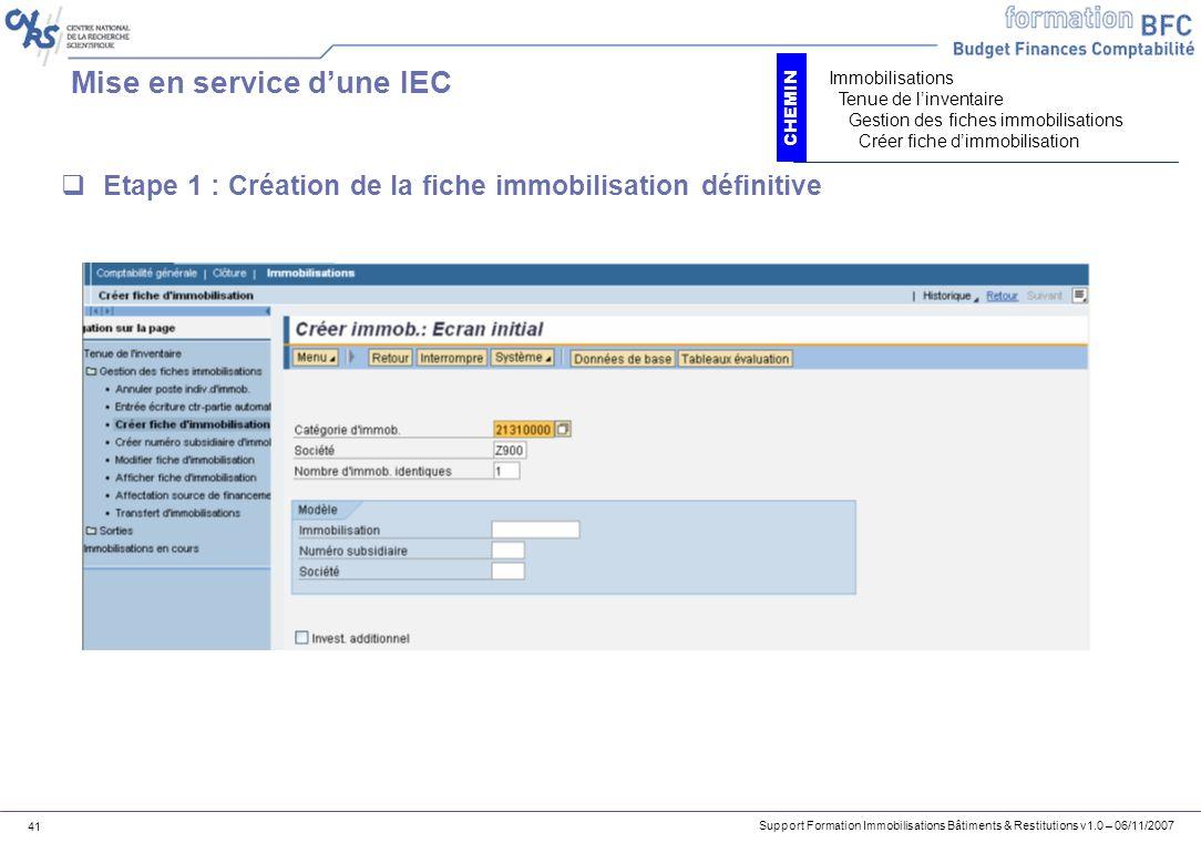 Support Formation Immobilisations Bâtiments & Restitutions v1.0 – 06/11/2007 41 Mise en service dune IEC Etape 1 : Création de la fiche immobilisation
