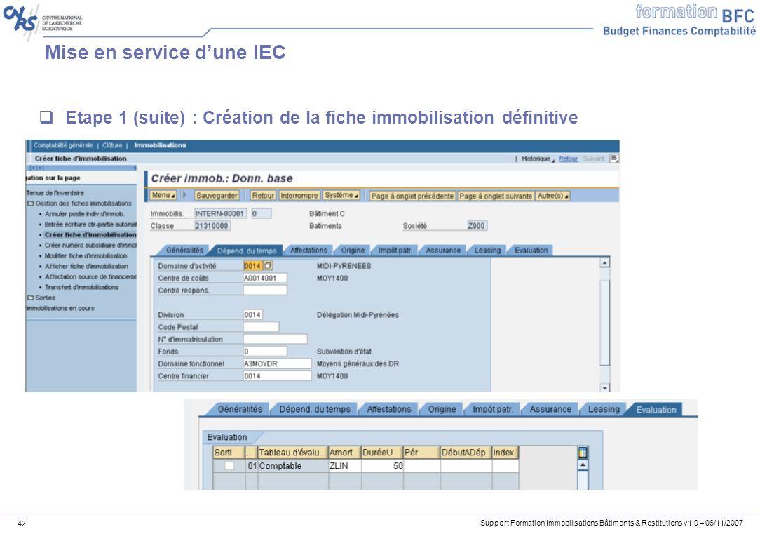 Support Formation Immobilisations Bâtiments & Restitutions v1.0 – 06/11/2007 42 Mise en service dune IEC Etape 1 (suite) : Création de la fiche immobi