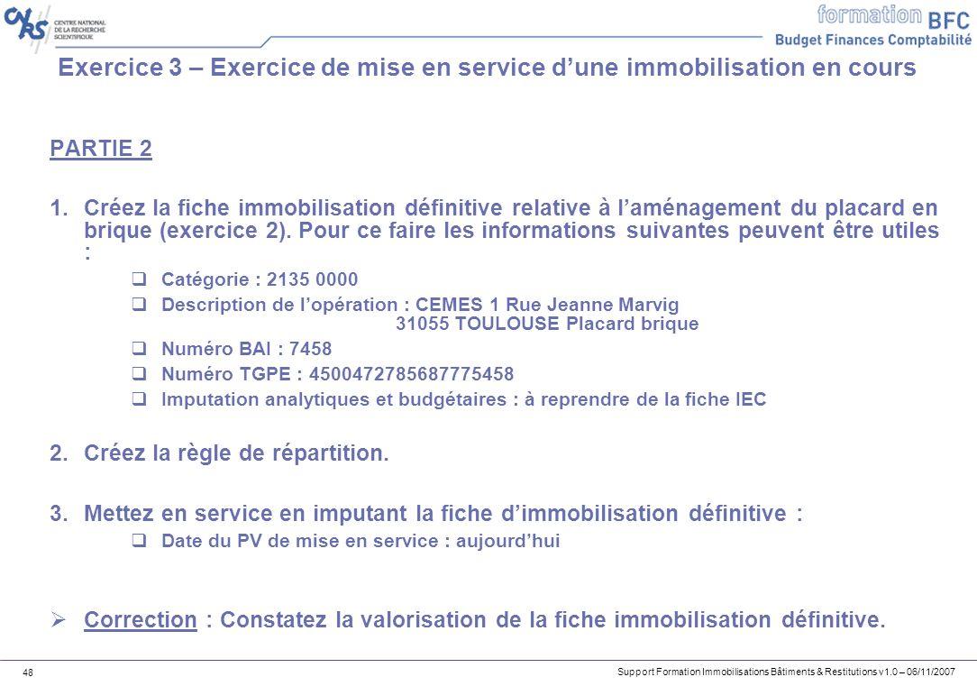 Support Formation Immobilisations Bâtiments & Restitutions v1.0 – 06/11/2007 48 Exercice 3 – Exercice de mise en service dune immobilisation en cours