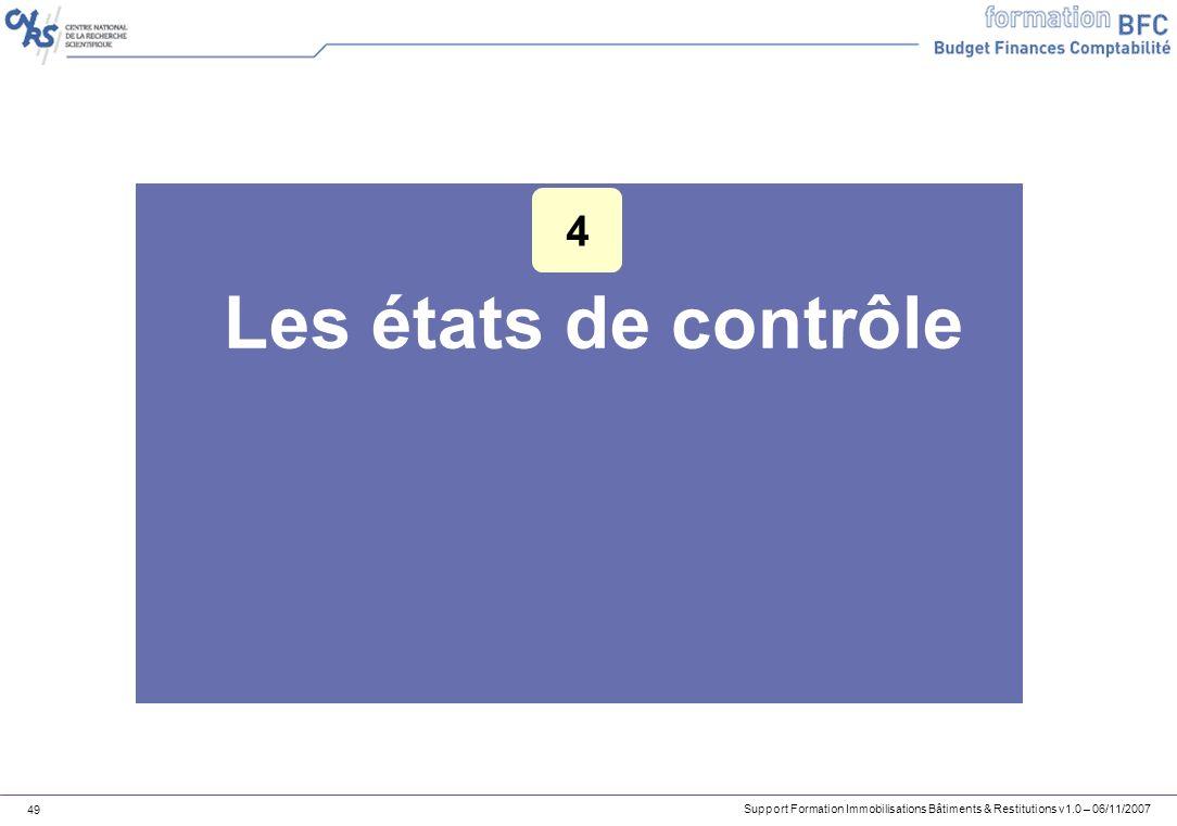 Support Formation Immobilisations Bâtiments & Restitutions v1.0 – 06/11/2007 49 Les états de contrôle 4