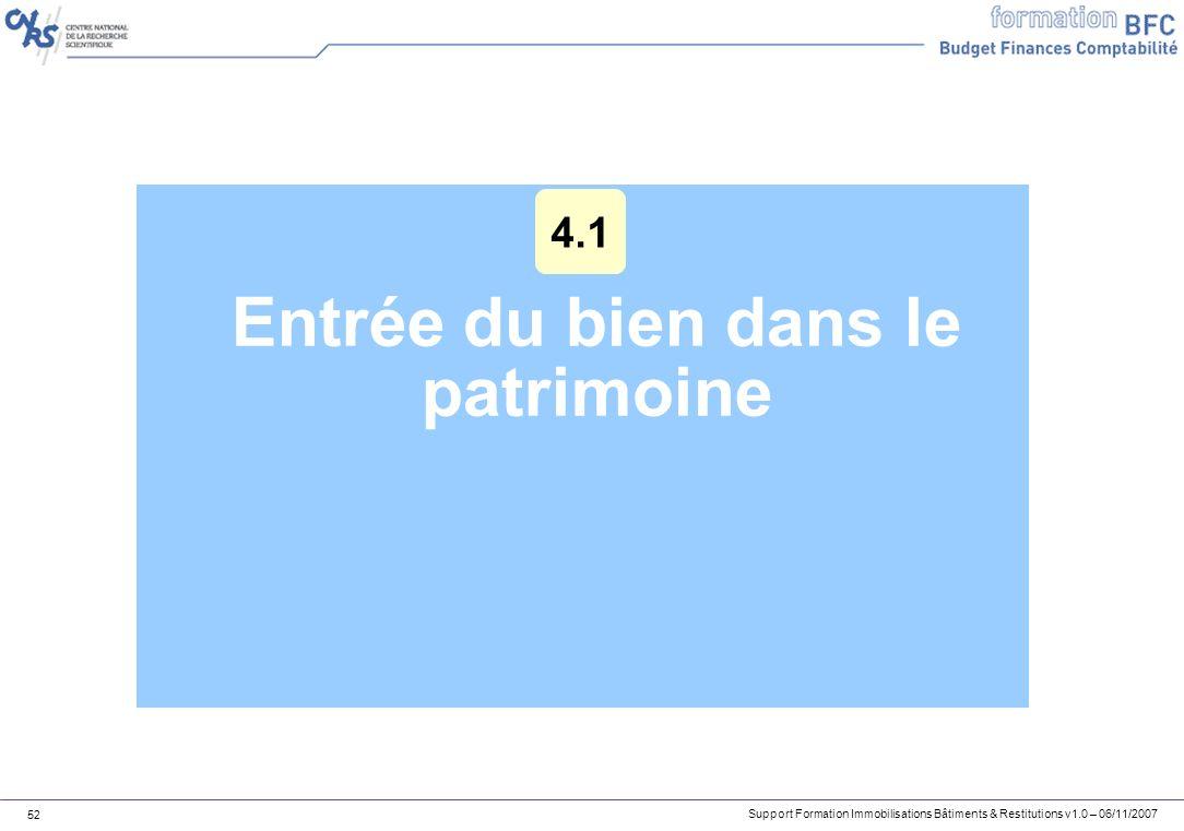 Support Formation Immobilisations Bâtiments & Restitutions v1.0 – 06/11/2007 52 Entrée du bien dans le patrimoine 4.1