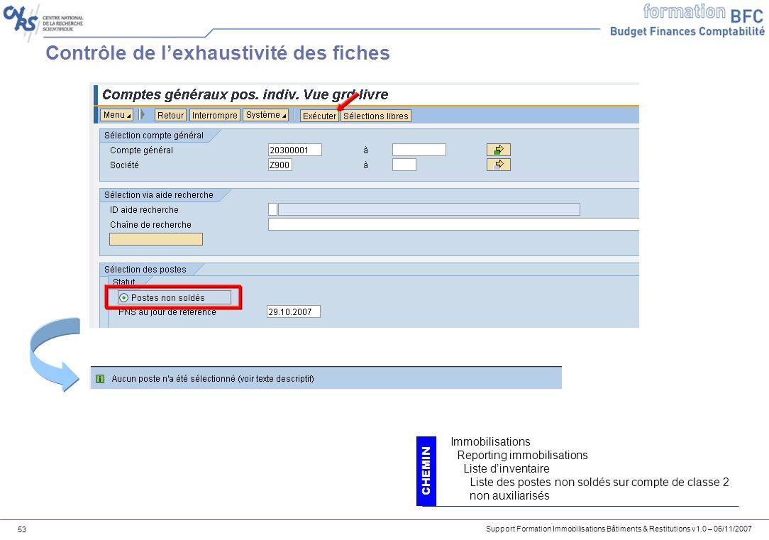 Support Formation Immobilisations Bâtiments & Restitutions v1.0 – 06/11/2007 53 Contrôle de lexhaustivité des fiches CHEMIN Immobilisations Reporting