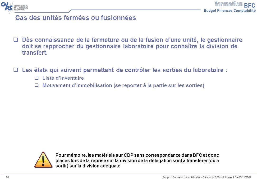 Support Formation Immobilisations Bâtiments & Restitutions v1.0 – 06/11/2007 65 Cas des unités fermées ou fusionnées Dès connaissance de la fermeture