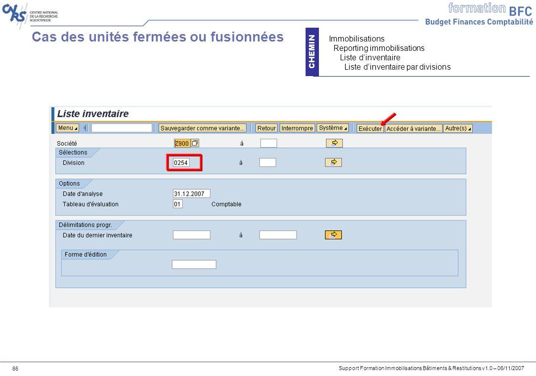 Support Formation Immobilisations Bâtiments & Restitutions v1.0 – 06/11/2007 66 Cas des unités fermées ou fusionnées CHEMIN Immobilisations Reporting