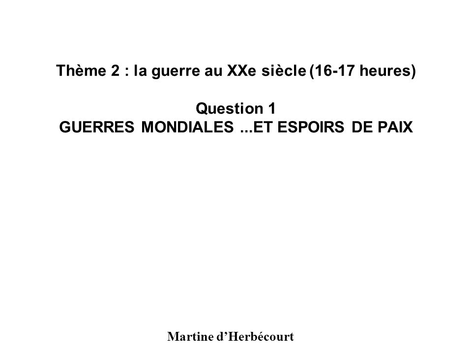 Thème 2 : la guerre au XXe siècle (16-17 heures) Question 1 GUERRES MONDIALES...ET ESPOIRS DE PAIX Martine dHerbécourt