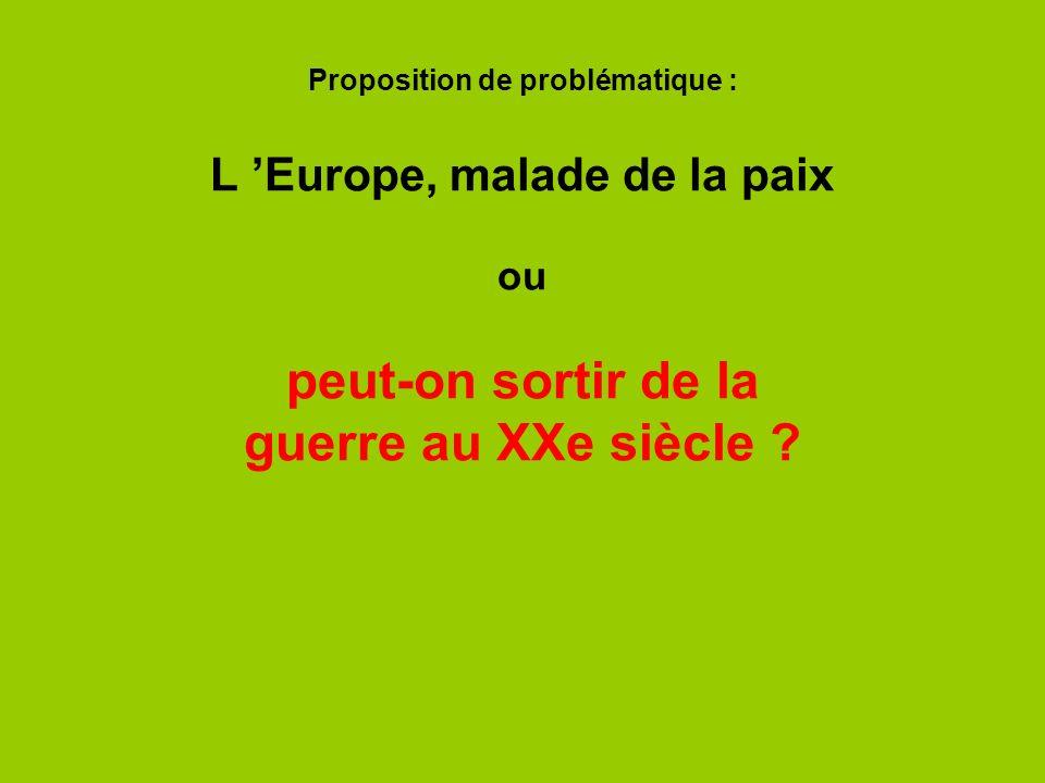 Proposition de problématique : L Europe, malade de la paix ou peut-on sortir de la guerre au XXe siècle ?