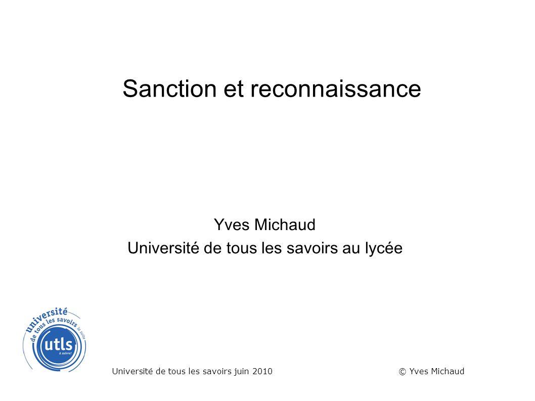 Sanction et reconnaissance Yves Michaud Université de tous les savoirs au lycée Université de tous les savoirs juin 2010 © Yves Michaud
