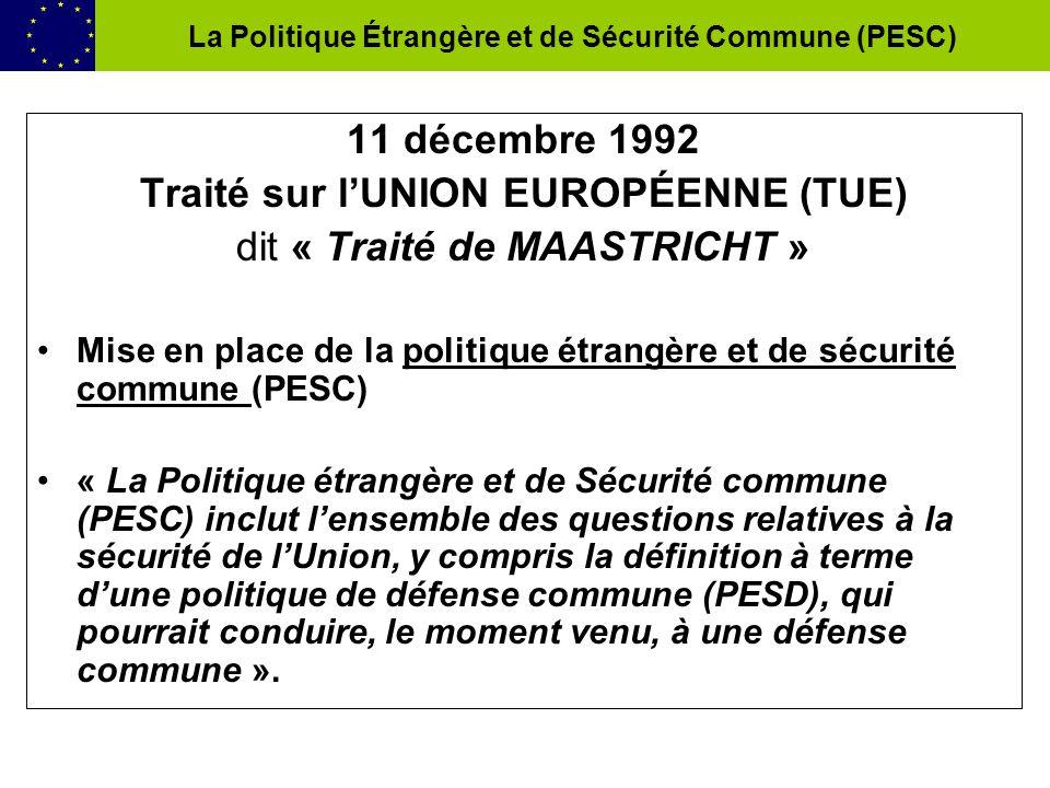 11 décembre 1992 Traité sur lUNION EUROPÉENNE (TUE) dit « Traité de MAASTRICHT » Mise en place de la politique étrangère et de sécurité commune (PESC) « La Politique étrangère et de Sécurité commune (PESC) inclut lensemble des questions relatives à la sécurité de lUnion, y compris la définition à terme dune politique de défense commune (PESD), qui pourrait conduire, le moment venu, à une défense commune ».