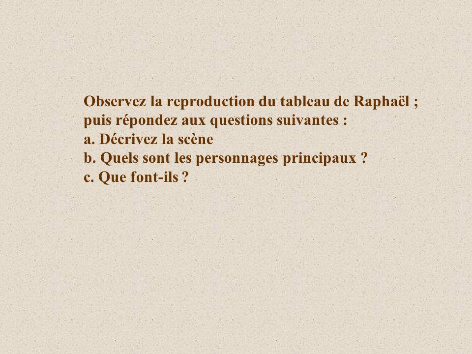 Observez la reproduction du tableau de Raphaël ; puis répondez aux questions suivantes : a. Décrivez la scène b. Quels sont les personnages principaux