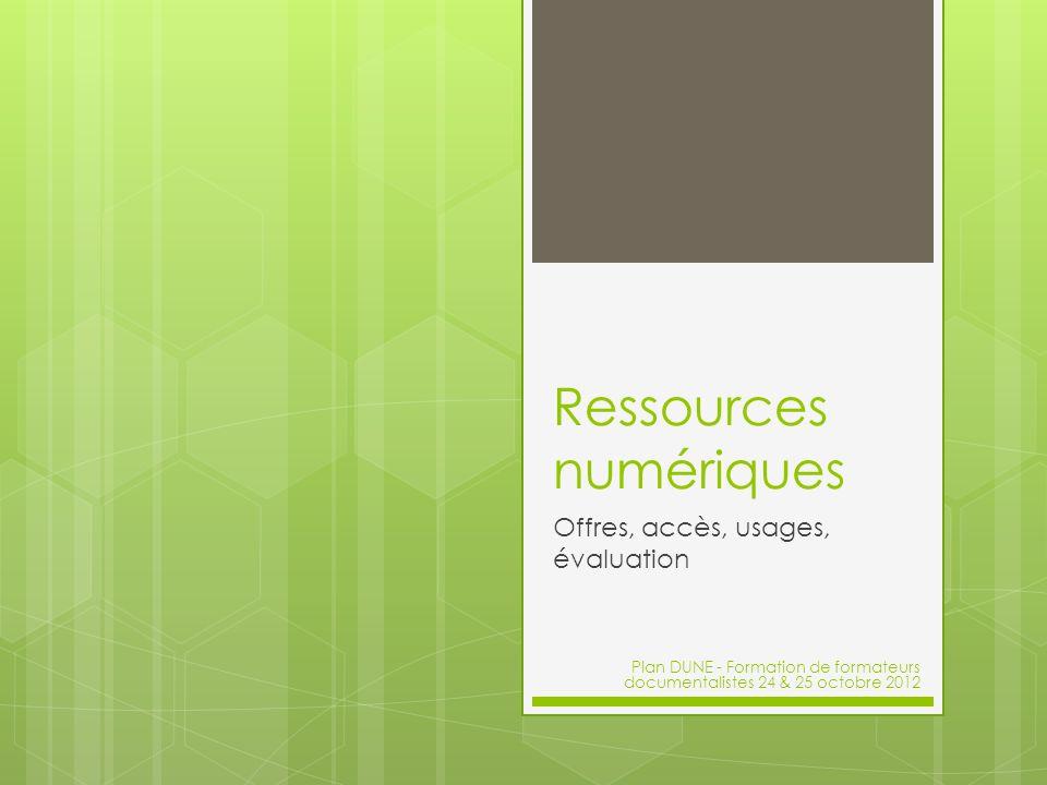 Ressources numériques Offres, accès, usages, évaluation Plan DUNE - Formation de formateurs documentalistes 24 & 25 octobre 2012
