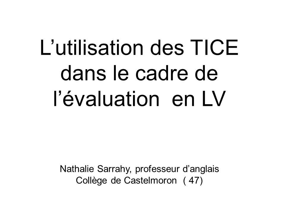 Lutilisation des TICE dans le cadre de lévaluation en LV Nathalie Sarrahy, professeur danglais Collège de Castelmoron ( 47)