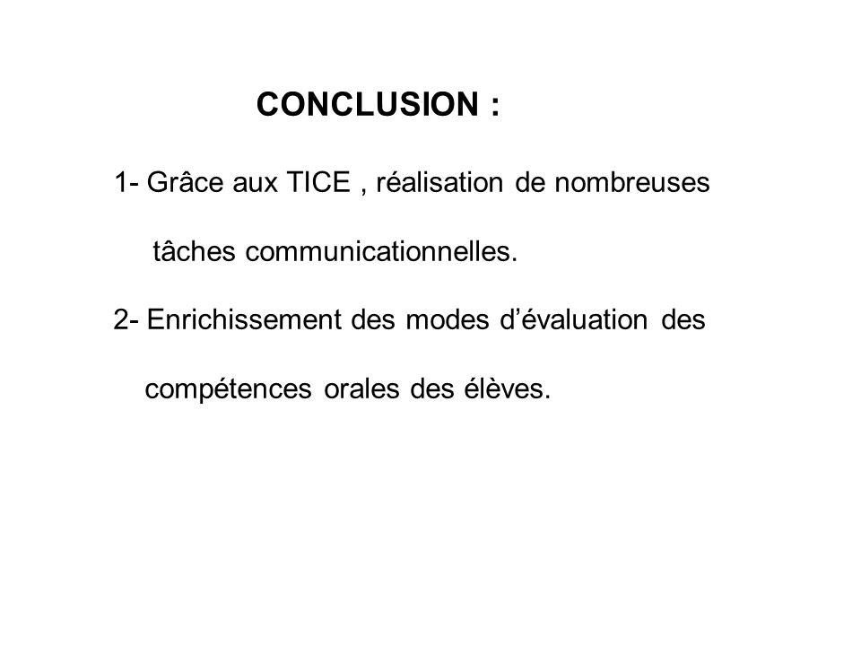 CONCLUSION : 1- Grâce aux TICE, réalisation de nombreuses tâches communicationnelles. 2- Enrichissement des modes dévaluation des compétences orales d