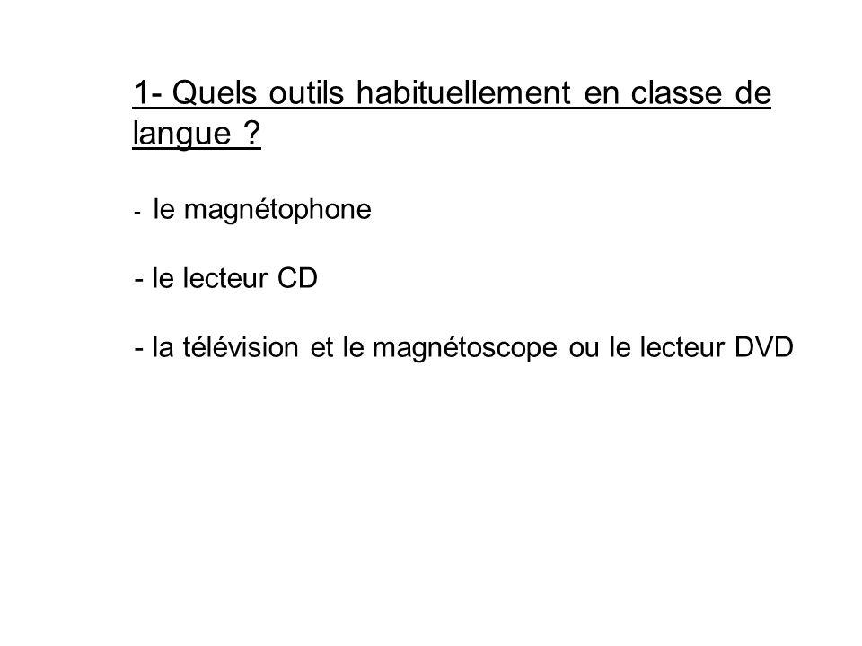 1- Quels outils habituellement en classe de langue ? - le magnétophone - le lecteur CD - la télévision et le magnétoscope ou le lecteur DVD