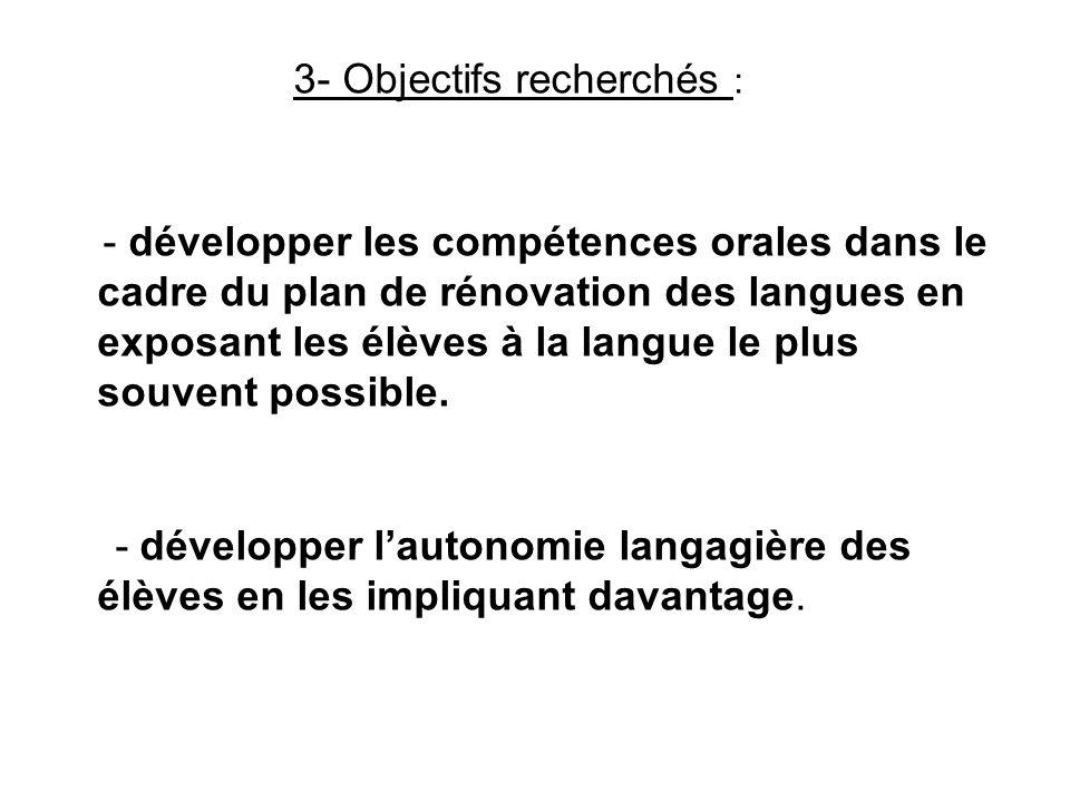 3- Objectifs recherchés : - développer les compétences orales dans le cadre du plan de rénovation des langues en exposant les élèves à la langue le pl