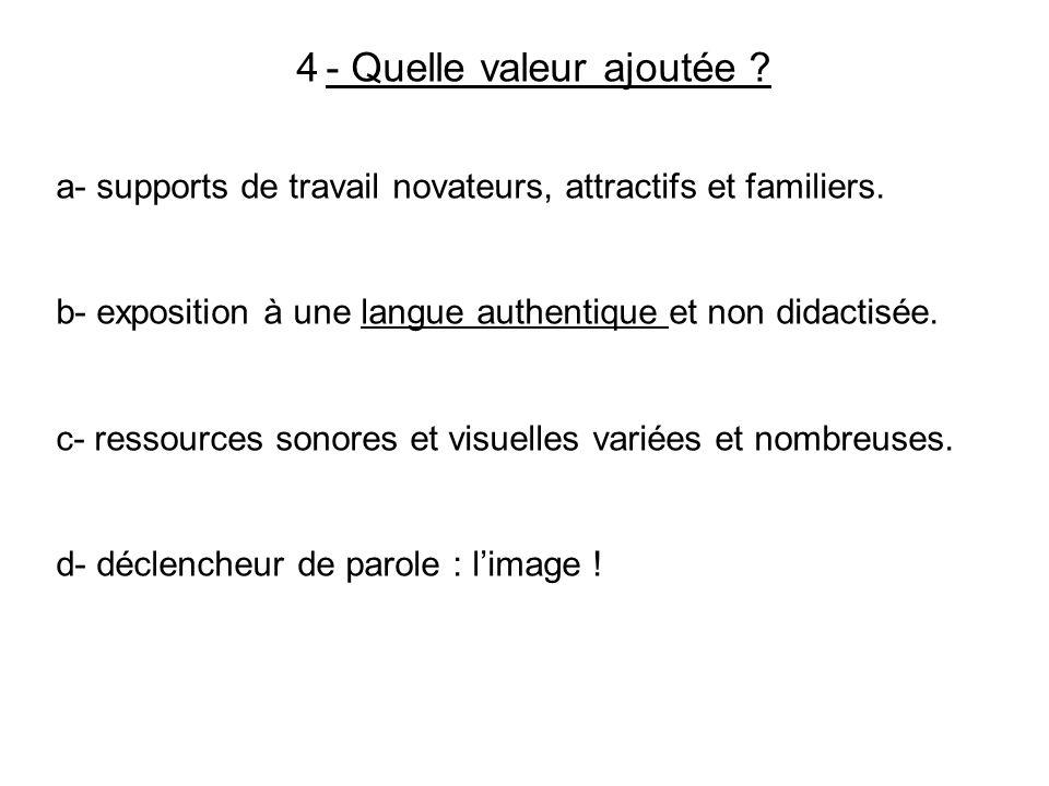 4 - Quelle valeur ajoutée ? a- supports de travail novateurs, attractifs et familiers. b- exposition à une langue authentique et non didactisée. c- re