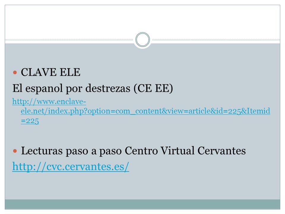 CLAVE ELE El espanol por destrezas (CE EE) http://www.enclave- ele.net/index.php?option=com_content&view=article&id=225&Itemid =225 Lecturas paso a pa