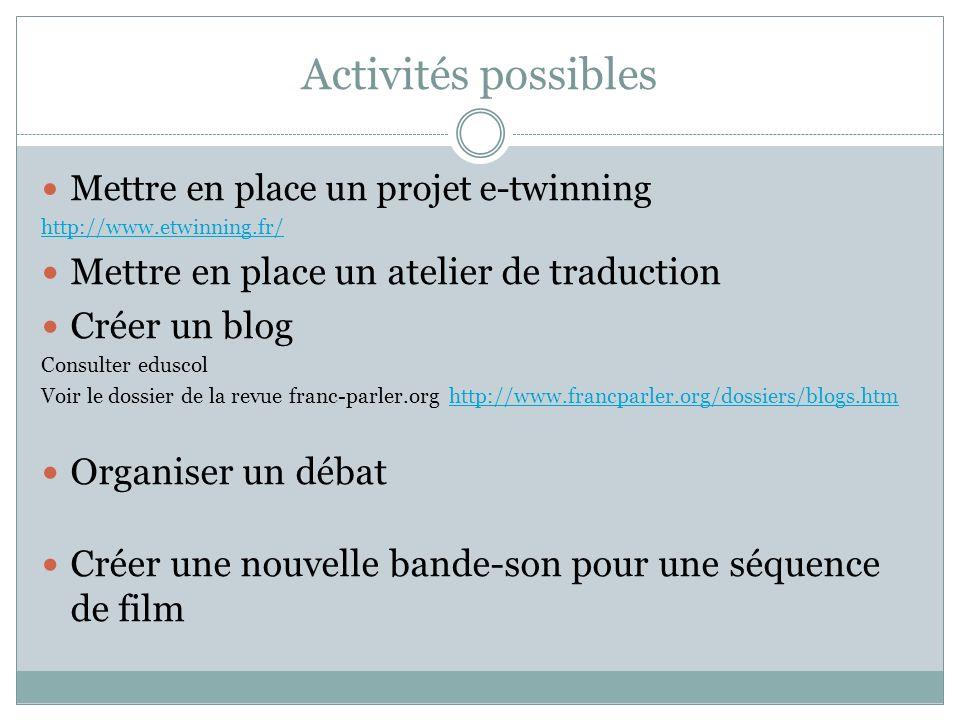 Activités possibles Mettre en place un projet e-twinning http://www.etwinning.fr/ Mettre en place un atelier de traduction Créer un blog Consulter edu