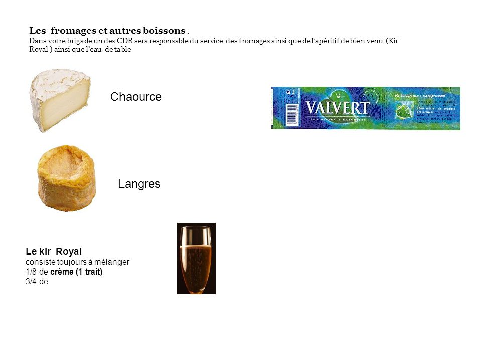 Les fromages et autres boissons. Dans votre brigade un des CDR sera responsable du service des fromages ainsi que de lapéritif de bien venu (Kir Royal