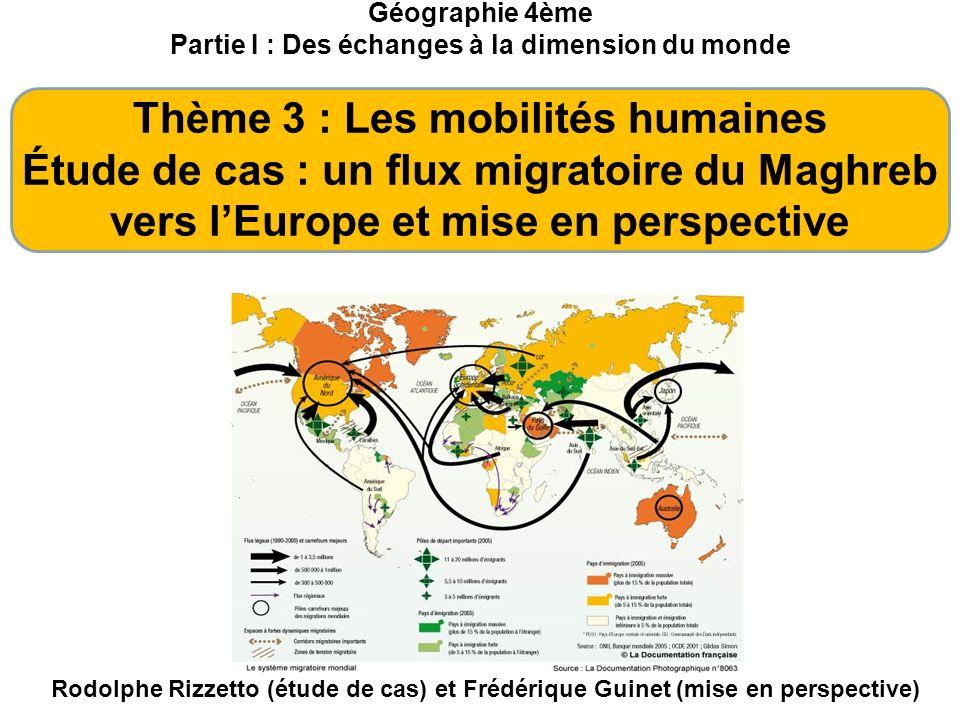 Géographie 4ème Partie I : Des échanges à la dimension du monde Thème 3 : Les mobilités humaines Étude de cas : un flux migratoire du Maghreb vers lEu