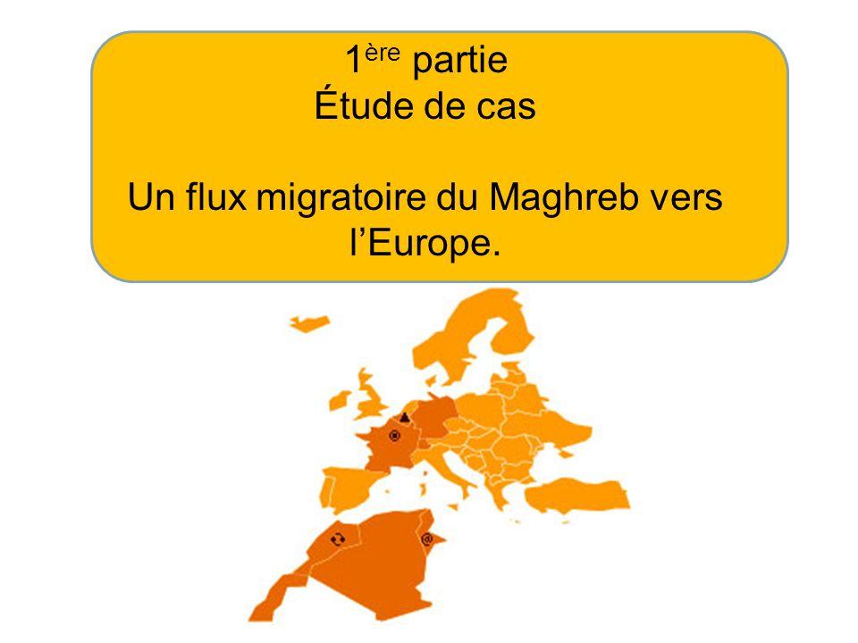 1 ère partie Étude de cas Un flux migratoire du Maghreb vers lEurope.