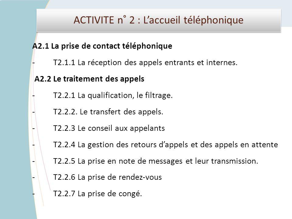 ACTIVITE n° 2 : Laccueil téléphonique A2.1 La prise de contact téléphonique - T2.1.1 La réception des appels entrants et internes. A2.2 Le traitement