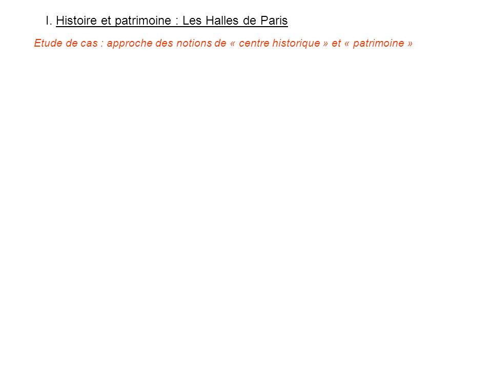 I. Histoire et patrimoine : Les Halles de Paris Etude de cas : approche des notions de « centre historique » et « patrimoine »