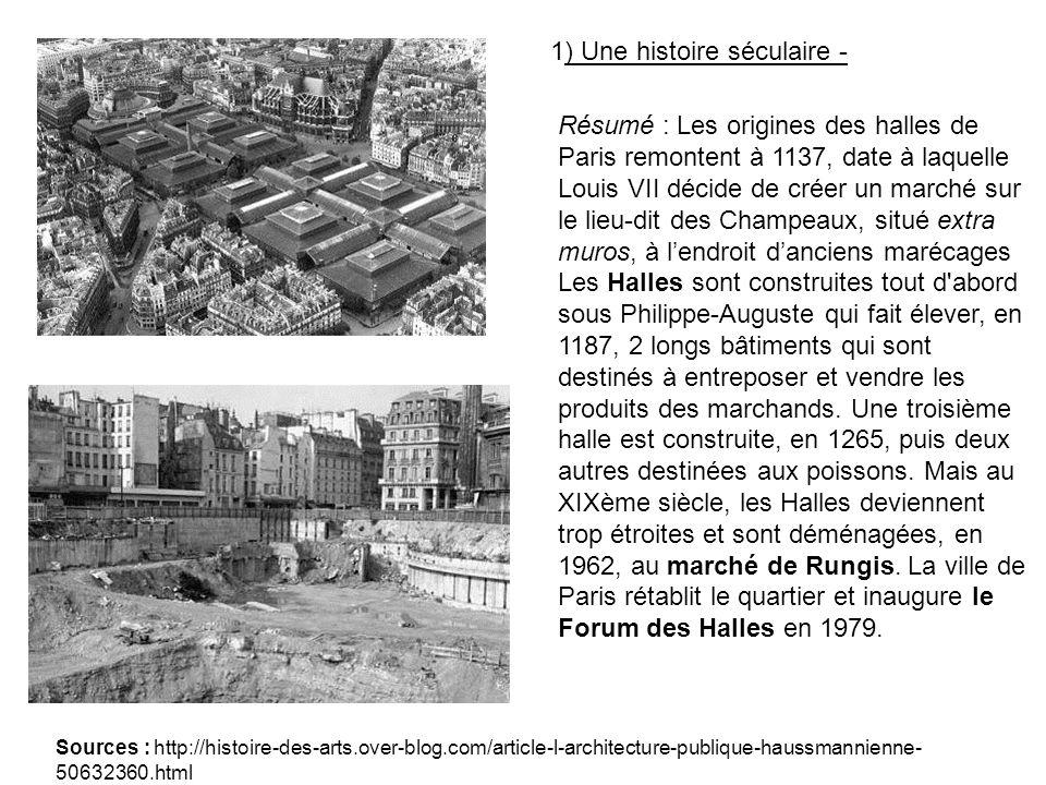 Résumé : Les origines des halles de Paris remontent à 1137, date à laquelle Louis VII décide de créer un marché sur le lieu-dit des Champeaux, situé extra muros, à lendroit danciens marécages Les Halles sont construites tout d abord sous Philippe-Auguste qui fait élever, en 1187, 2 longs bâtiments qui sont destinés à entreposer et vendre les produits des marchands.