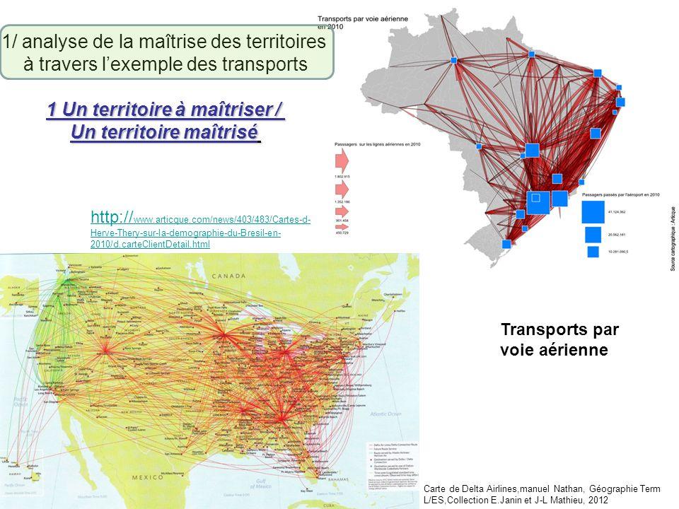 1/ analyse de la maîtrise des territoires à travers lexemple des transports 1 Un territoire à maîtriser / Un territoire maîtrisé Transports par voie aérienne http:// www.articque.com/news/403/483/Cartes-d- Herve-Thery-sur-la-demographie-du-Bresil-en- 2010/d,carteClientDetail.html Carte de Delta Airlines,manuel Nathan, Géographie Term L/ES,Collection E.Janin et J-L Mathieu, 2012