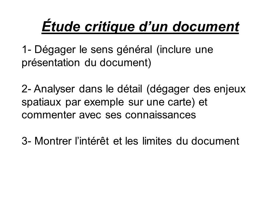 Étude critique dun document 1- Dégager le sens général (inclure une présentation du document) 2- Analyser dans le détail (dégager des enjeux spatiaux par exemple sur une carte) et commenter avec ses connaissances 3- Montrer lintérêt et les limites du document