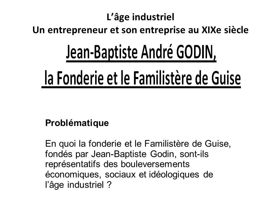 Lâge industriel Un entrepreneur et son entreprise au XIXe siècle Problématique En quoi la fonderie et le Familistère de Guise, fondés par Jean-Baptist