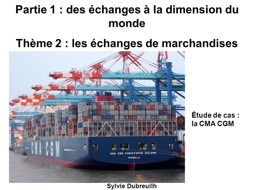 Partie 1 : des échanges à la dimension du monde Thème 2 : les échanges de marchandises Sylvie Dubreuilh Étude de cas : la CMA CGM